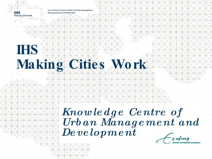 IHS  Making Cities Work Knowledge Centre of Urban Management and Development