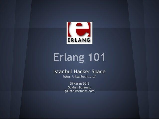 Erlang 101 Istanbul Hacker Space https://istanbulhs.org/ 25 Kasim 2012 Gokhan Boranalp gokhan@zetaops.com