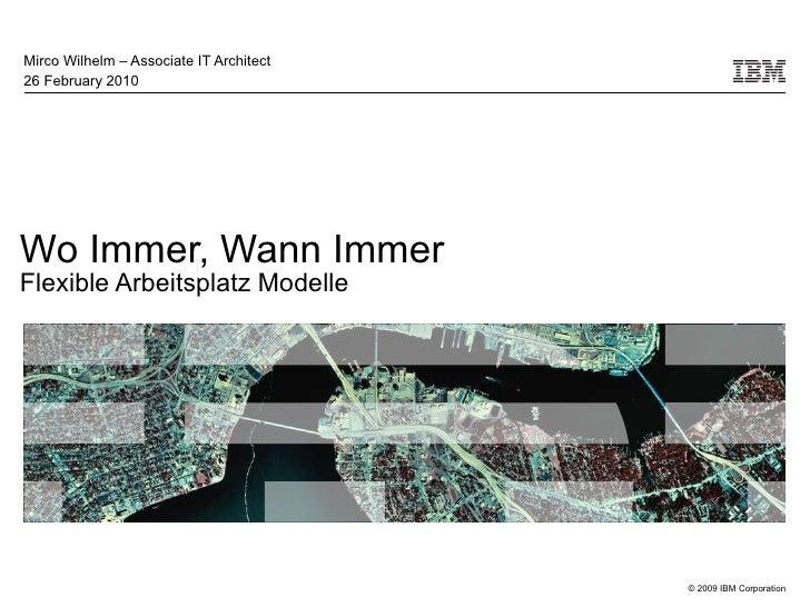 Wo Immer, Wann Immer  Flexible Arbeitsplatz Modelle Mirco Wilhelm – Associate IT Architect 26 February 2010