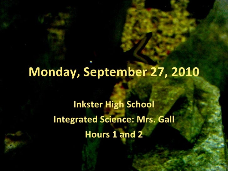 Monday, September 27, 2010 Inkster High School Integrated Science: Mrs. Gall Hours 1 and 2