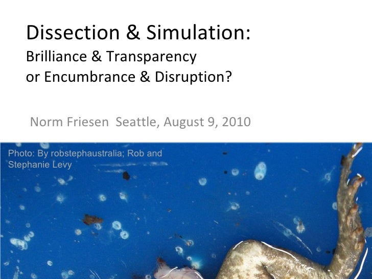 Dissection & Simulation: Brilliance & Transparency or Encumbrance & Disruption? Norm Friesen  Seattle, August 9, 2010 Phot...