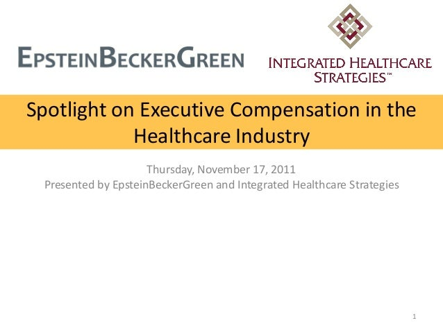 Spotlight on Executive Compensation in the Healthcare Industry Thursday, November 17, 2011 Presented by EpsteinBeckerGreen...