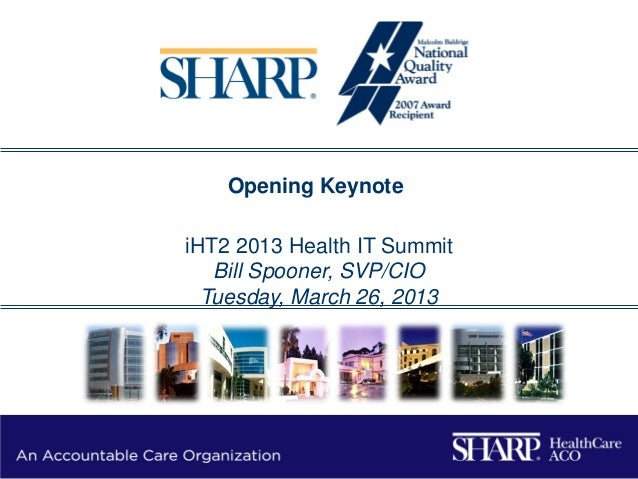 "iHT2 Health IT Summit San Francisco 2013 - Opening Keynote, William Spooner, FCHIME, Senior VP & CIO, Sharp HealthCare ""An Accountable Care Organization"""