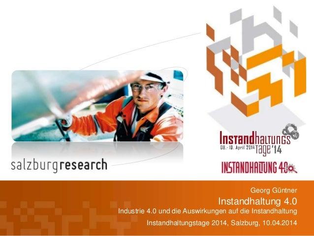 Instandhaltung 4.0 Industrie 4.0 und die Auswirkungen auf die Instandhaltung Instandhaltungstage 2014, Salzburg, 10.04.201...
