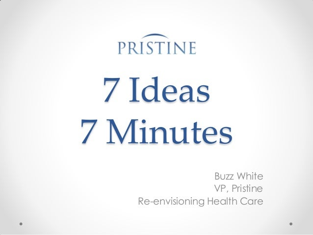 7 Ideas 7 Minutes Buzz White VP, Pristine Re-envisioning Health Care