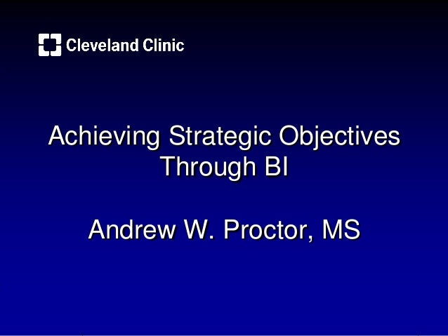 Achieving Strategic Objectives Through BI Andrew W. Proctor, MS