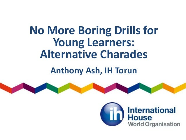 No More Boring Drills for Young Learners: Alternative Charades Anthony Ash, IH Torun