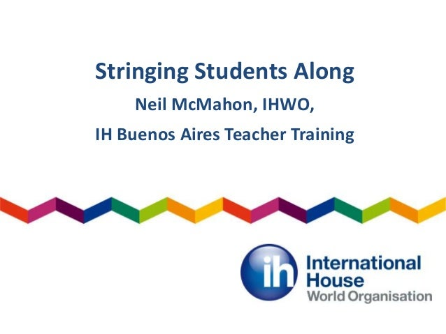Stringing Students Along Neil McMahon, IHWO, IH Buenos Aires Teacher Training