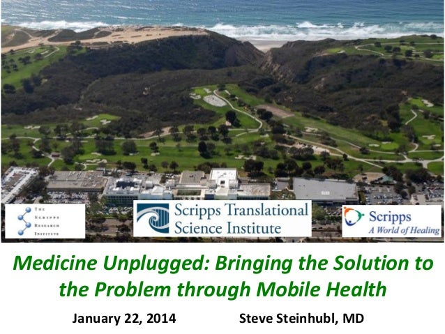 Medicine Unplugged: Bringing the Solution to the Problem through Mobile Health January 22, 2014  Steve Steinhubl, MD