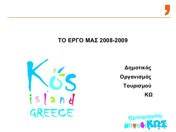 ΤΟ ΕΡΓΟ ΜΑΣ 2008-2009 Δημοτικός  Οργανισμός  Τουρισμού  ΚΩ