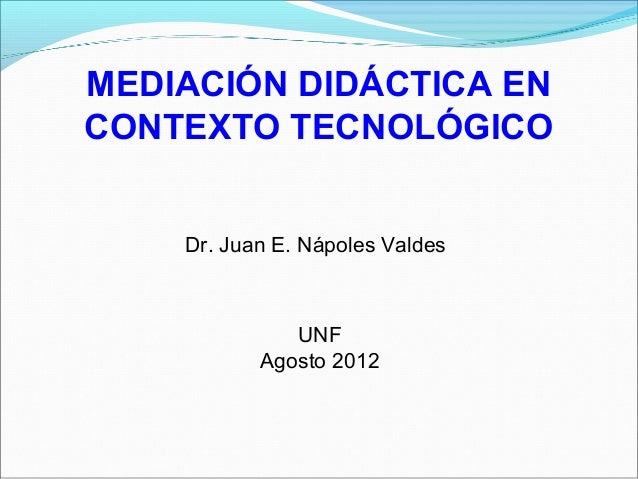 MEDIACIÓN DIDÁCTICA EN CONTEXTO TECNOLÓGICO Dr. Juan E. Nápoles Valdes UNF Agosto 2012