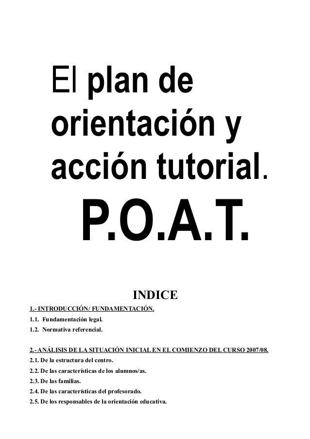 El plan de orientación y acción tutorial.  P.O.A.T. INDICE 1.- INTRODUCCIÓN/ FUNDAMENTACIÓN. 1.1. Fundamentación legal. 1....