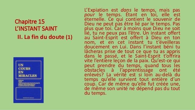 Chapitre 15 L'INSTANT SAINT II. La fin du doute (1) L'Expiation est dans le temps, mais pas pour le temps. Étant en toi, e...