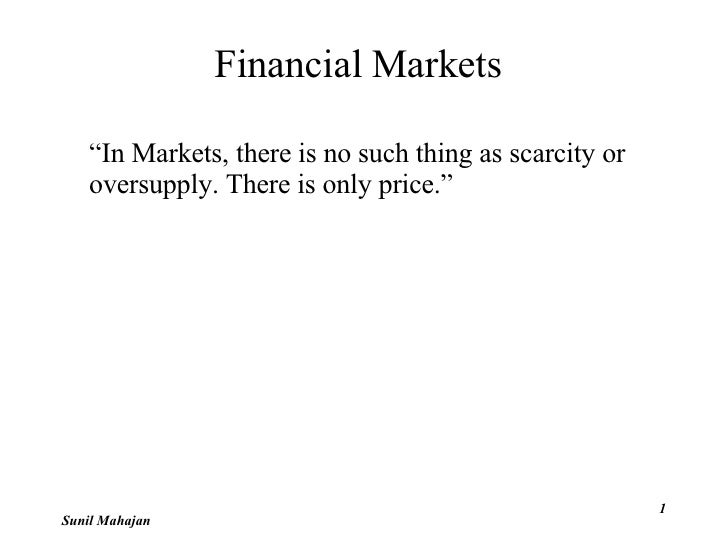 "Financial Markets <ul><li>"" In Markets, there is no such thing as scarcity or  oversupply. There is only price."" </li></ul..."