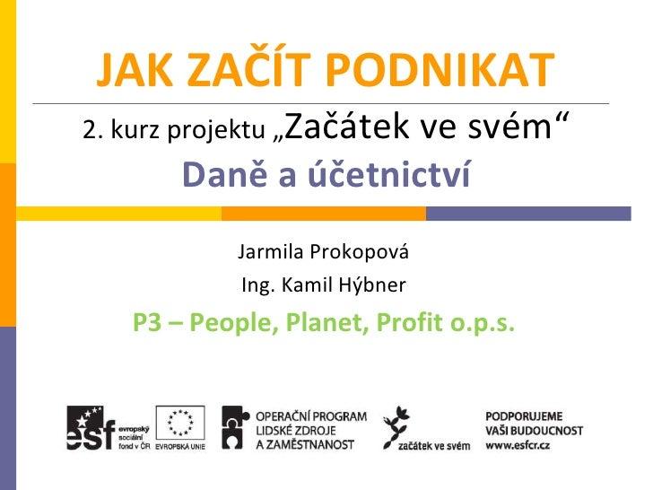 """JAK ZAČÍT PODNIKAT2. kurz projektu """"Začátek                     ve svém""""       Daně a účetnictví            Jarmila Prokop..."""