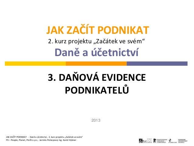 """JAK ZAČÍT PODNIKAT2. kurz projektu """"Začátek ve svém""""Daně a účetnictví3. DAŇOVÁ EVIDENCEPODNIKATELŮJAK ZAČÍT PODNIKAT - Dan..."""