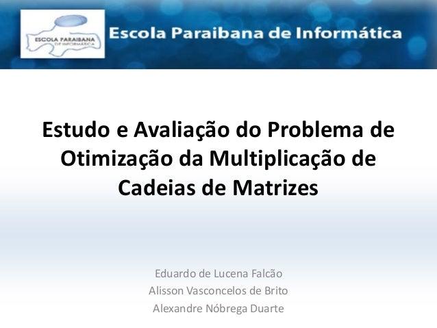 Estudo e Avaliação do Problema de  Otimização da Multiplicação de       Cadeias de Matrizes          Eduardo de Lucena Fal...