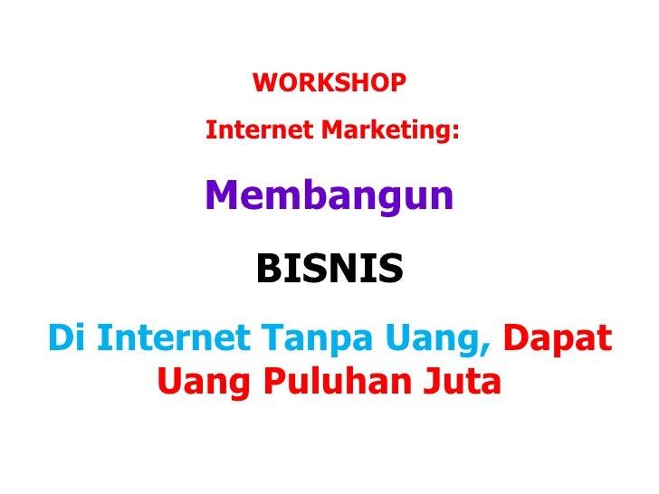 WORKSHOP        Internet Marketing:        Membangun                BISNISDi Internet Tanpa Uang, Dapat      Uang Puluhan ...