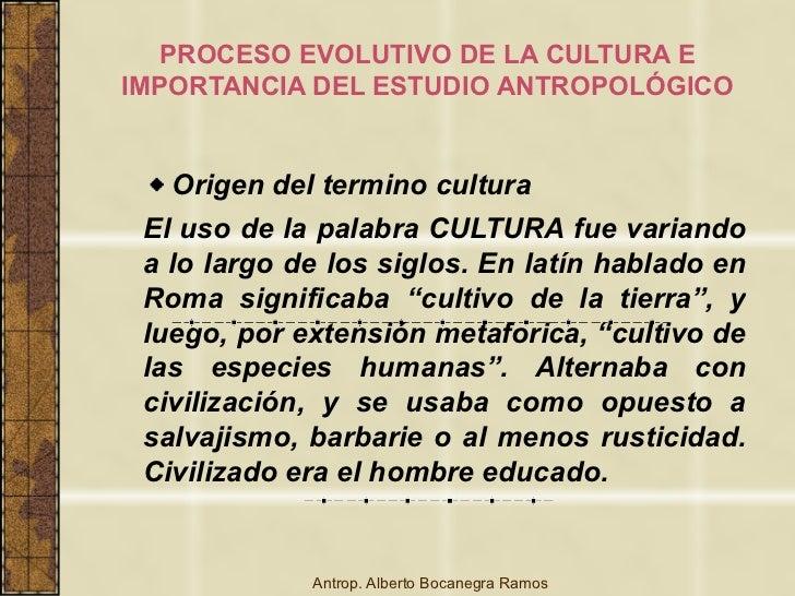 PROCESO EVOLUTIVO DE LA CULTURA EIMPORTANCIA DEL ESTUDIO ANTROPOLÓGICO   Origen del termino cultura El uso de la palabra C...