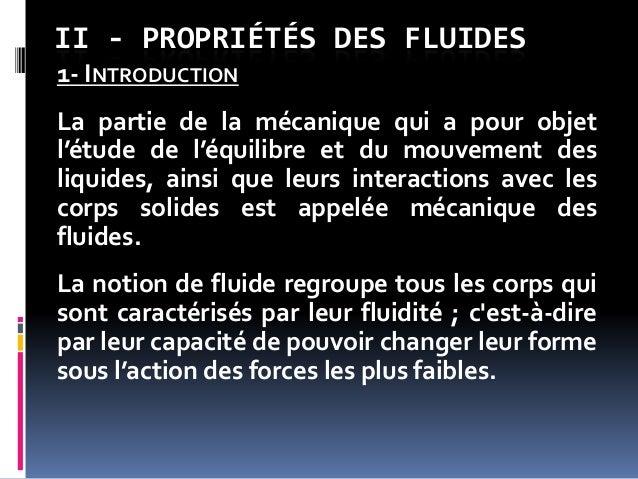 II - PROPRIÉTÉS DES FLUIDES 1- INTRODUCTION La partie de la mécanique qui a pour objet l'étude de l'équilibre et du mouvem...