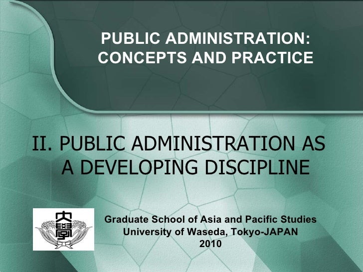 II. PUBLIC ADMINISTRATION AS A DEVELOPING DISCIPLINE PUBLIC ADMINISTRATION: CONCEPTS AND PRACTICE Graduate School of Asia ...