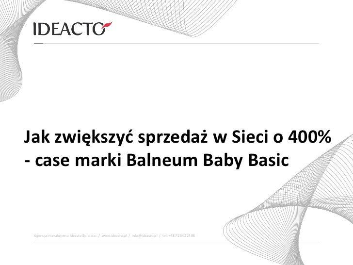 Jak zwiększyd sprzedaż w Sieci o 400%- case marki Balneum Baby Basic Agencja interaktywna Ideacto Sp. z o.o. / www.ideacto...