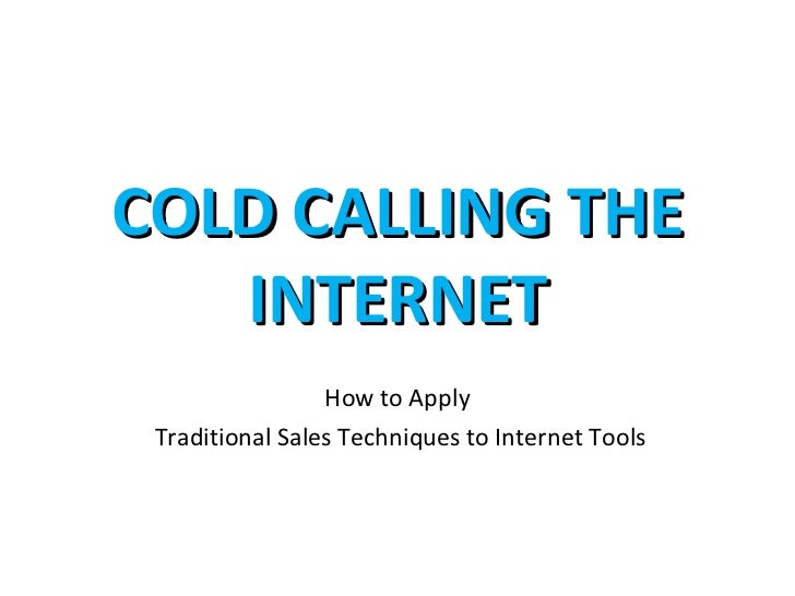 COLD CALLING THE   INTERNET                 How to Apply Traditional Sales Techniques to Internet Tools