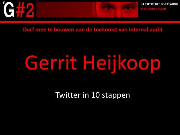 Durf mee te bouwen aan de toekomst van internal audit<br />Gerrit Heijkoop<br />Twitter in 10 stappen<br />