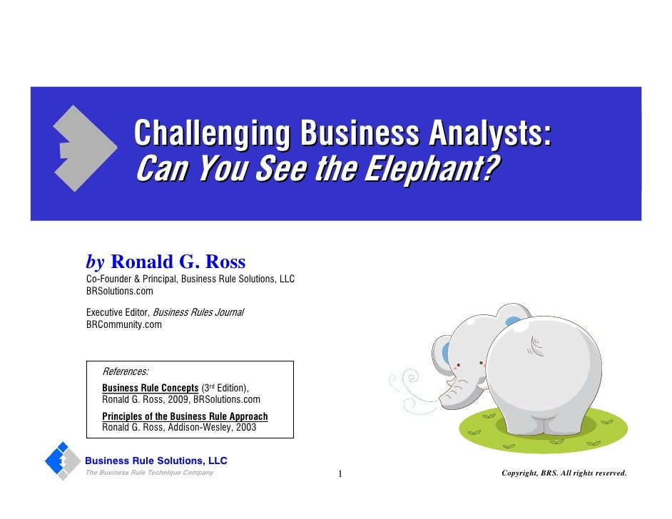 Challenging Business Analysts:             Can You See the Elephant?by Ronald G. RossCo-Founder & Principal, Business Rule...