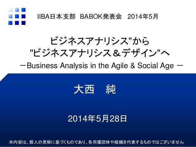 """ビジネスアナリシス""""から """"ビジネスアナリシス&デザイン""""へ -Business Analysis in the Agile & Social Age - 大西 純 IIBA日本支部 BABOK発表会 2014年5月 本内容は、個人の見解に基づ..."""