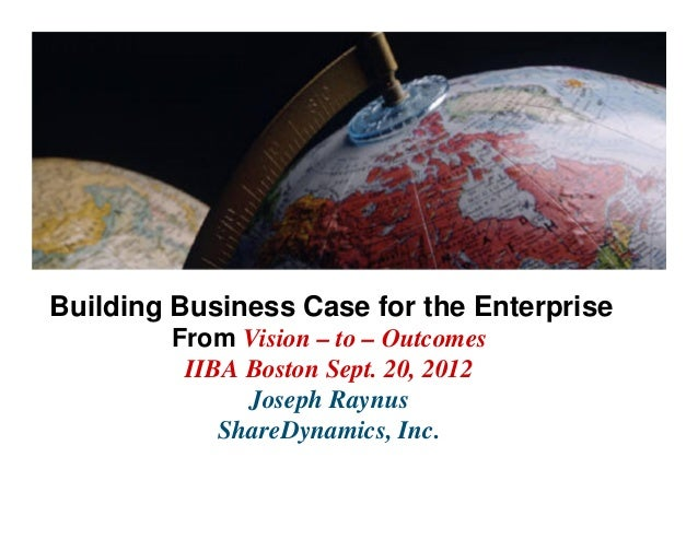 Building Business Case for the Enterprise        From Vision – to – Outcomes         IIBA Boston Sept. 20, 2012           ...