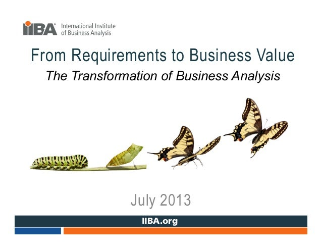 www.IIBA.org From Requirements to Business Value July 2013 The Transformation of Business Analysis