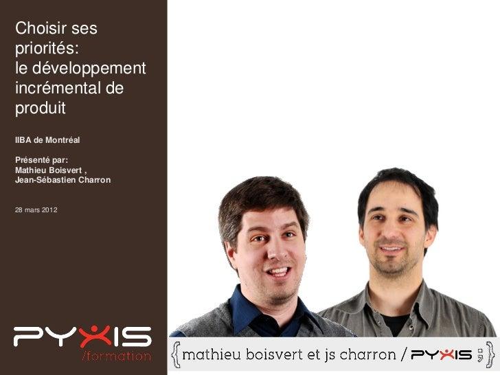 Choisir sespriorités:le développementincrémental deproduitIIBA de MontréalPrésenté par:Mathieu Boisvert ,Jean-Sébastien Ch...