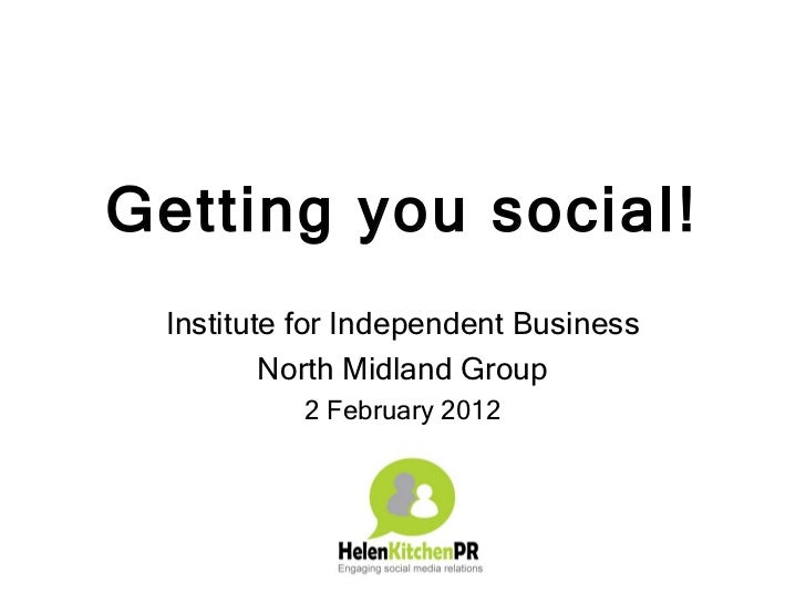 Getting you social! Institute for Independent Business         North Midland Group          2 February 2012