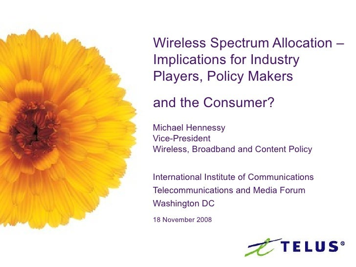 Wireless Spectrum Allocation –Implications for Industry Players, Policy Makers  and the Consumer?   Michael Hennessy Vice-...
