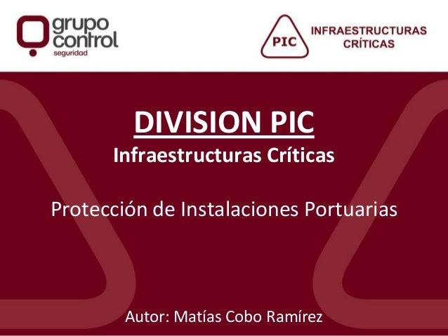 DIVISION PIC Infraestructuras Críticas Protección de Instalaciones Portuarias Autor: Matías Cobo Ramírez