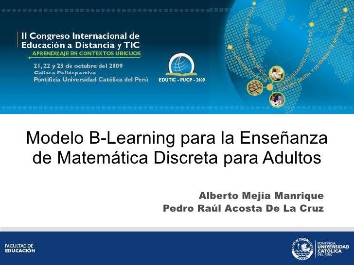 Modelo B-Learning para la Enseñanza de Matemática Discreta para Adultos Alberto Mejía Manrique Pedro Raúl Acosta De La Cruz