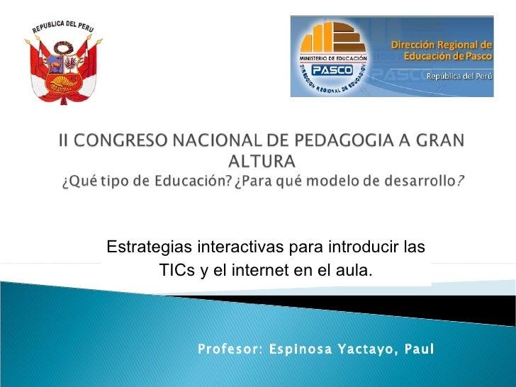 Estrategias interactivas para introducir las TICs y el internet en el aula. Profesor: Espinosa Yactayo, Paul