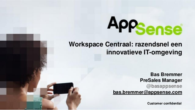 Customer confidential Workspace Centraal: razendsnel een innovatieve IT-omgeving Bas Bremmer PreSales Manager @basappsense...