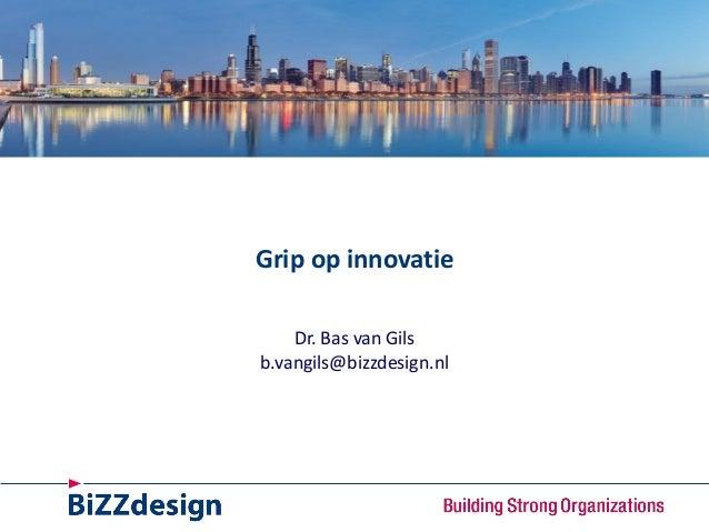 Grip op innovatie Dr. Bas van Gils b.vangils@bizzdesign.nl