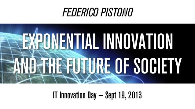 FEDERICO PISTONO IT Innovation Day — Sept 19, 2013 EXPONENTIAL INNOVATION AND THE FUTURE OF SOCIETY