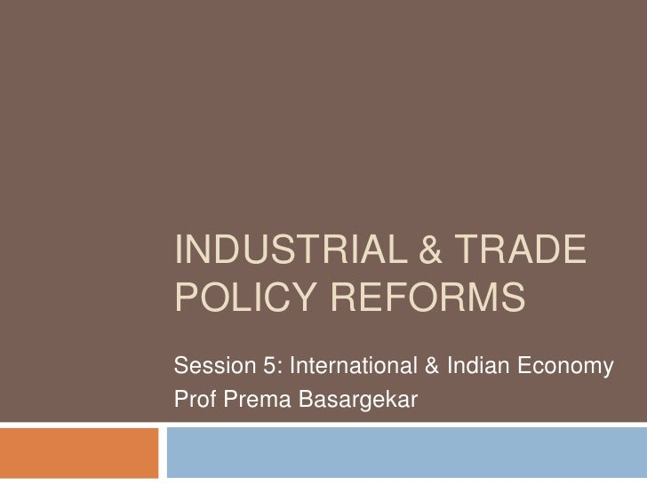 INDUSTRIAL & TRADEPOLICY REFORMSSession 5: International & Indian EconomyProf Prema Basargekar