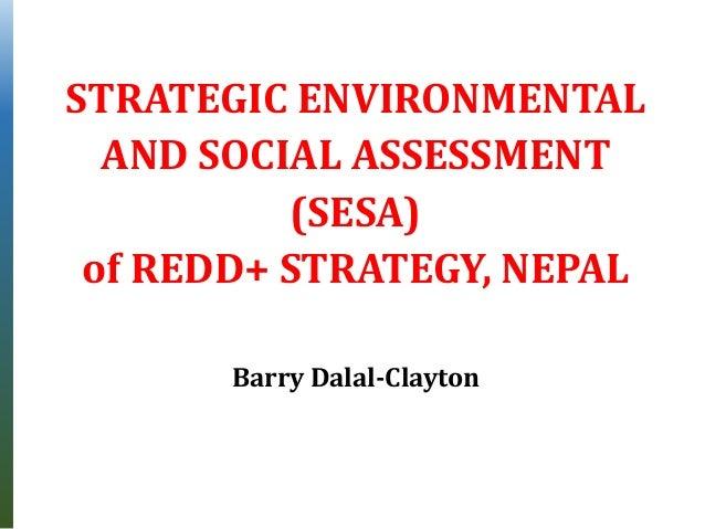 STRATEGIC ENVIRONMENTAL AND SOCIAL ASSESSMENT (SESA) of REDD+ STRATEGY, NEPAL Barry Dalal-Clayton