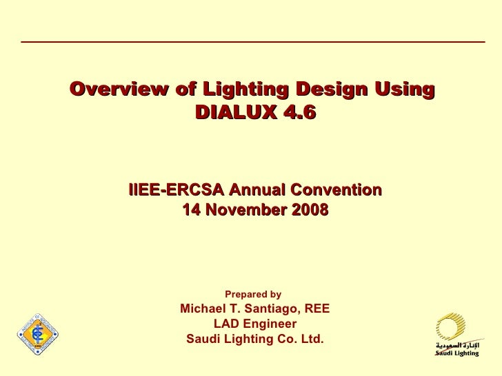 Overview of Lighting Design Using  DIALUX 4.6 IIEE-ERCSA Annual Convention 14 November 2008 Prepared by   Michael T. Santi...