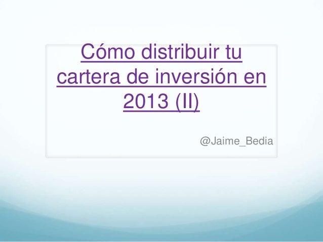 Cómo distribuir tucartera de inversión en       2013 (II)               @Jaime_Bedia