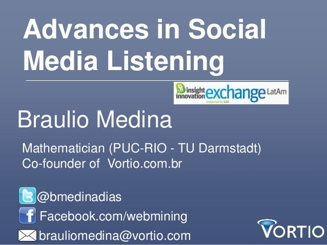 Advances in SocialMedia ListeningBraulio MedinaMathematician (PUC-RIO - TU Darmstadt)Co-founder of Vortio.com.br  @bmedina...