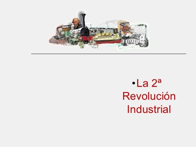 • El proceso de  industrialización• La 2ª Revolución Industrial