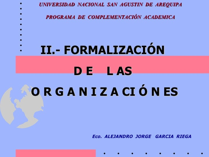 II.- FORMALIZACIÓN  D E  L AS  O R G A N I Z A CI Ó N ES Eco.  ALEJANDRO  JORGE  GARCIA  RIEGA UNIVERSIDAD  NACIONAL  SAN ...