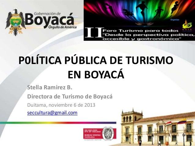 P0LÍTICA PÚBLICA DE TURISMO EN BOYACÁ Stella Ramirez B. Directora de Turismo de Boyacá Duitama, noviembre 6 de 2013 seccul...