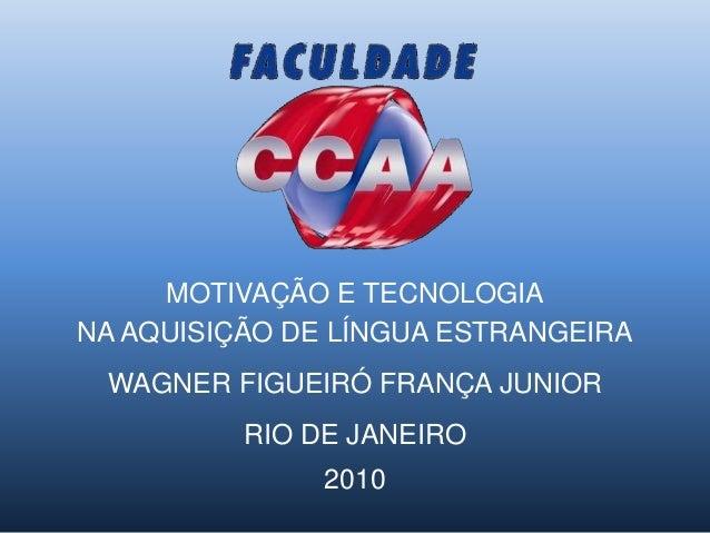 MOTIVAÇÃO E TECNOLOGIA NA AQUISIÇÃO DE LÍNGUA ESTRANGEIRA WAGNER FIGUEIRÓ FRANÇA JUNIOR RIO DE JANEIRO 2010